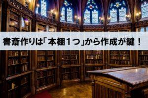 【書斎を作るたった1つのコツ】気負わず「本棚1つ」から作成していくことが鍵!_アイキャッチ画像