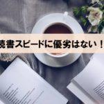 【読書が遅いから、本を読むのが嫌い?】読書スピードに優劣はない