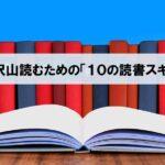 【本を沢山読むコツ】年間100冊以上読む私が実施している「10の読書スキル」_アイキャッチ画像